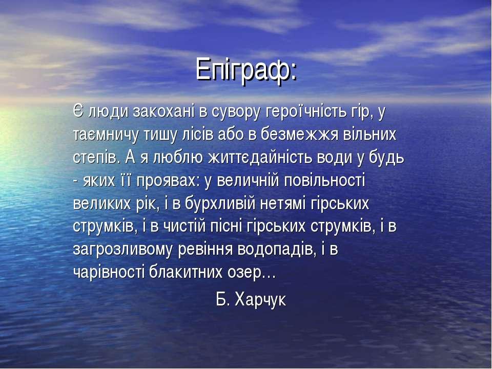 Епіграф: Є люди закохані в сувору героїчність гір, у таємничу тишу лісів або ...