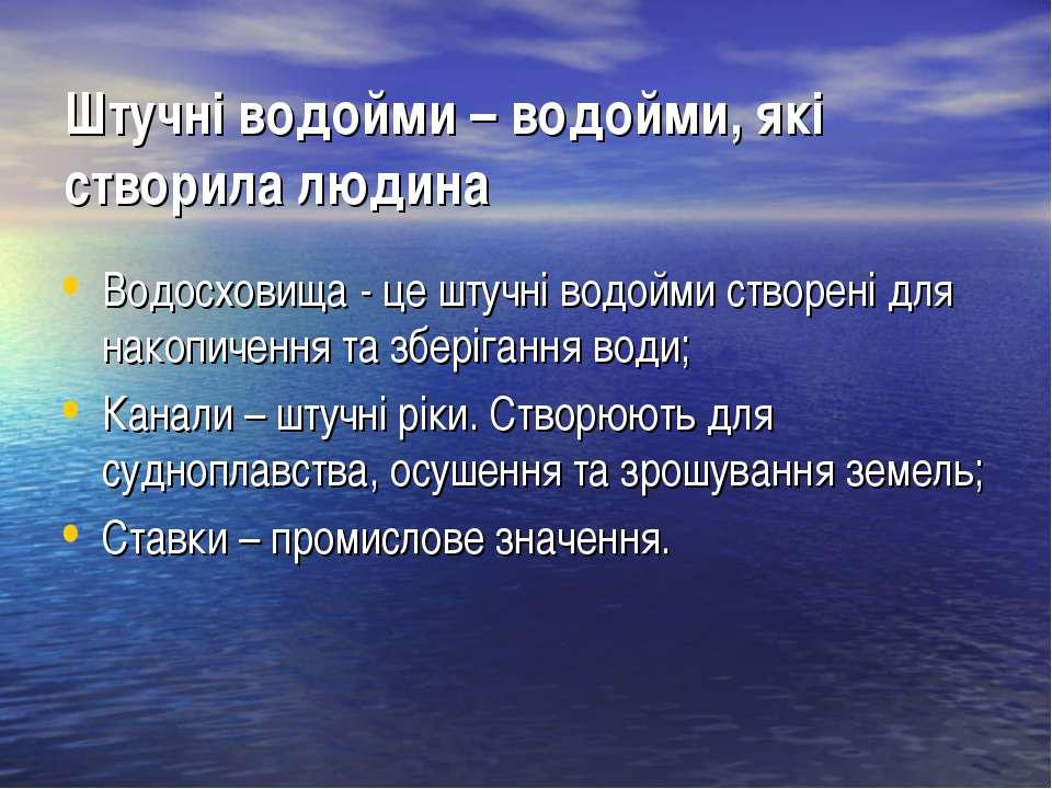 Штучні водойми – водойми, які створила людина Водосховища - це штучні водойми...