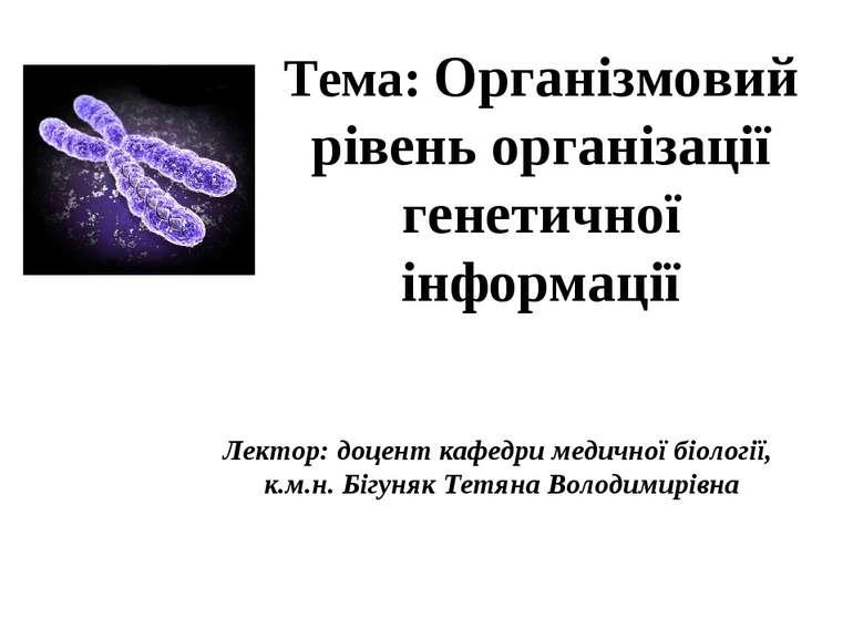 Тема: Організмовий рівень організації генетичної інформації Лектор: доцент ка...