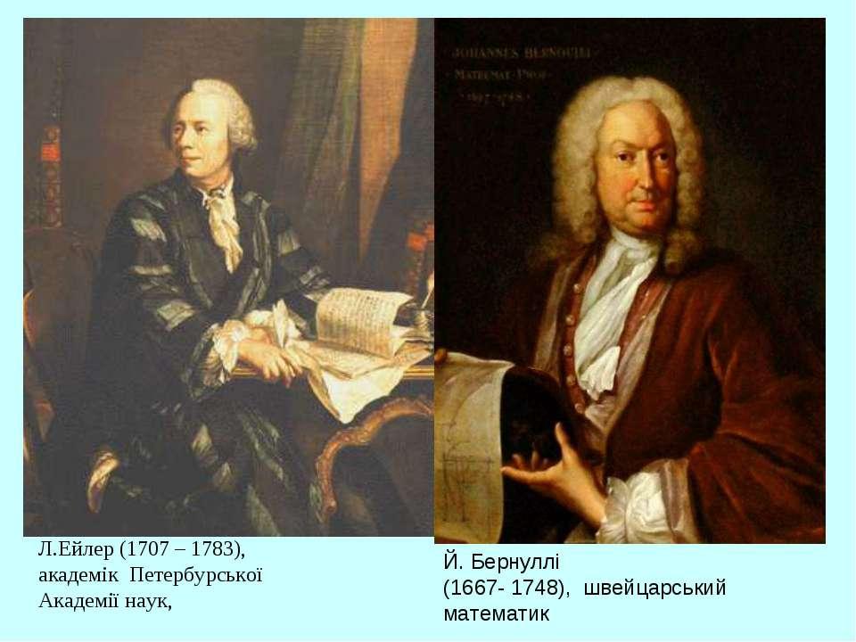 Л.Ейлер (1707 – 1783), академік Петербурської Академії наук, Й. Бернуллі (166...