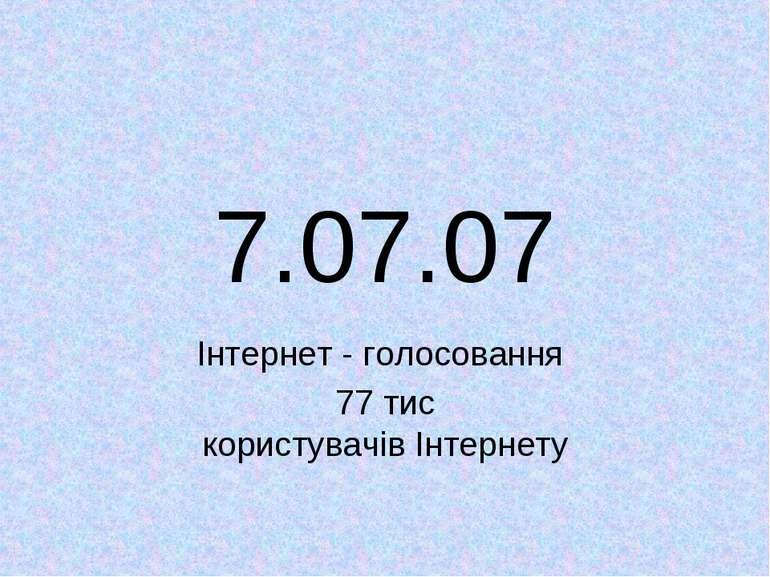 7.07.07 Інтернет - голосовання 77 тис користувачів Інтернету