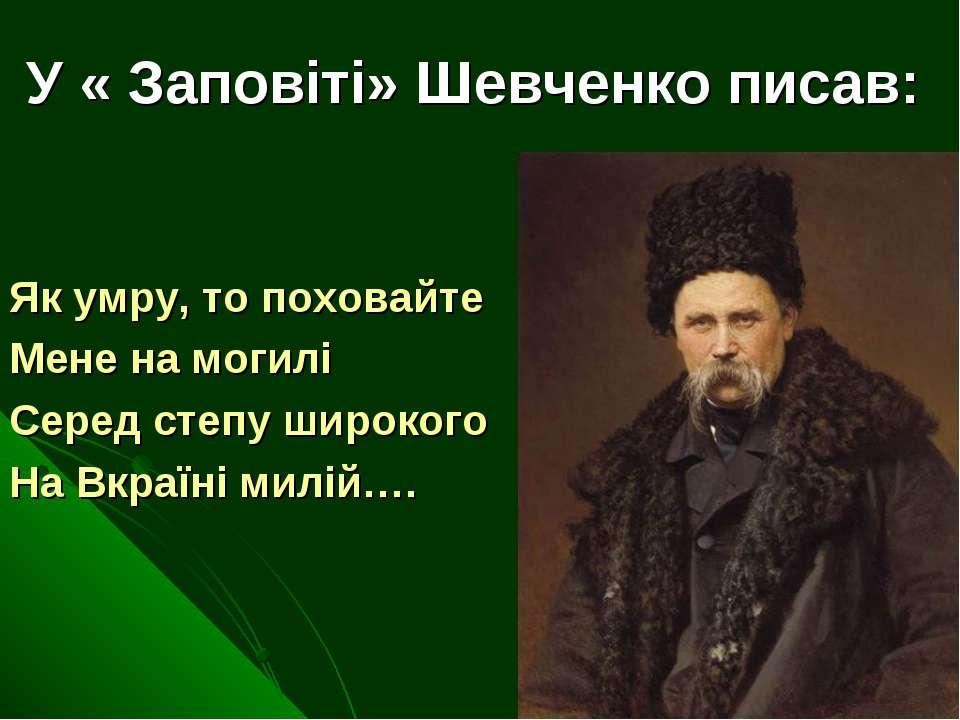 У « Заповіті» Шевченко писав: Як умру, то поховайте Мене на могилі Серед степ...
