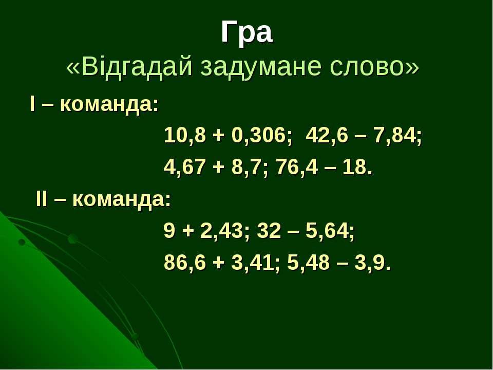 Гра «Відгадай задумане слово» І – команда: 10,8 + 0,306; 42,6 – 7,84; 4,67 + ...