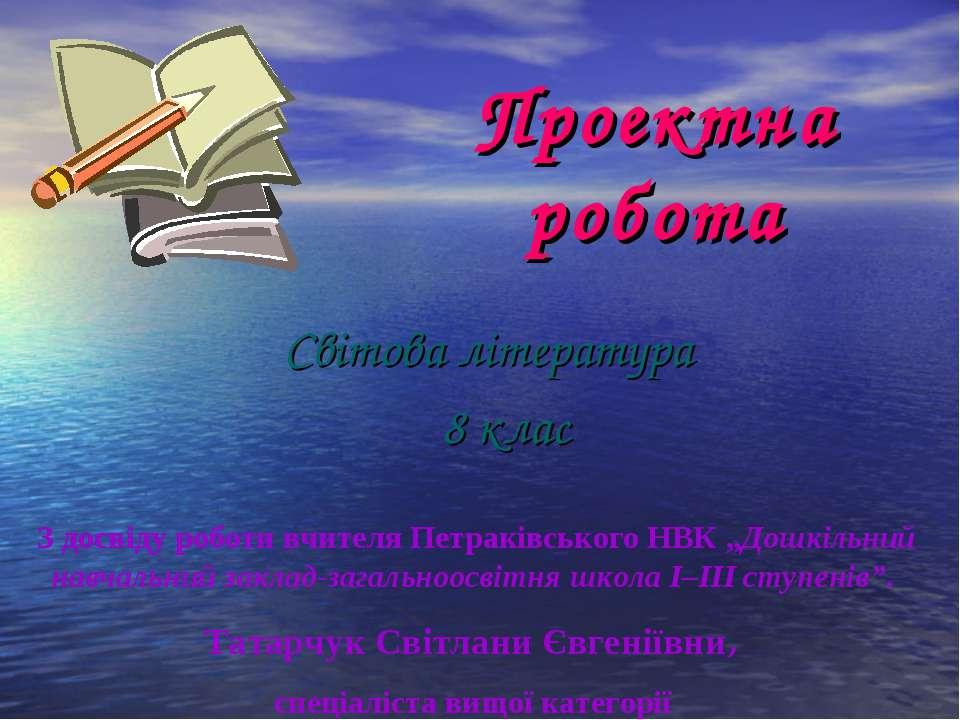 Проектна робота Світова література 8 клас З досвіду роботи вчителя Петраківсь...