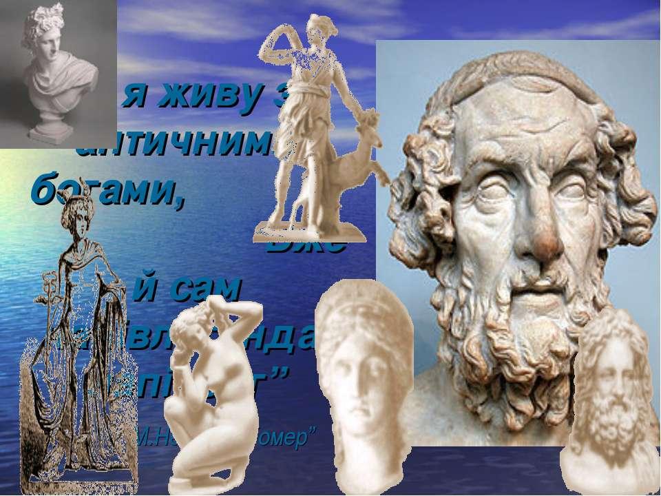"""""""І я живу з античними богами, Вже й сам напівлегенда, напівбог"""" М.Негода """"Гомер"""""""
