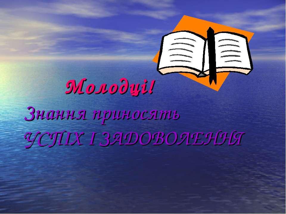 Молодці! Знання приносять УСПІХ І ЗАДОВОЛЕННЯ
