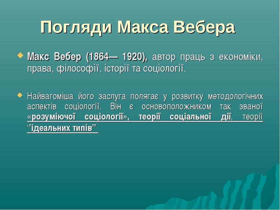 Погляди Макса Вебера Макс Вебер (1864— 1920), автор праць з економіки, права,...