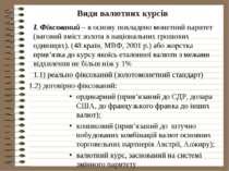 Види валютних курсів І. Фіксований – в основу покладено монетний паритет (ваг...
