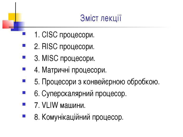 Зміст лекції 1. CISC процесори. 2. RISC процесори. 3. MISC процесори. 4. Матр...
