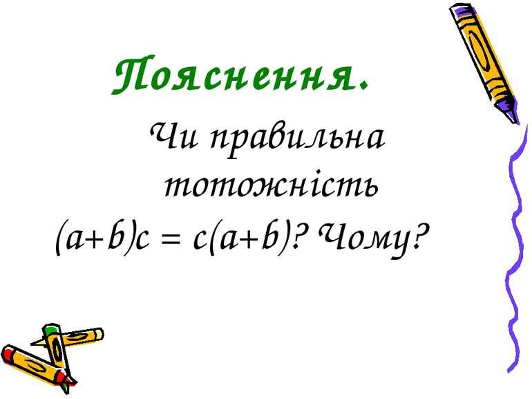 Пояснення. Чи правильна тотожність (a+b)c = c(a+b)? Чому?