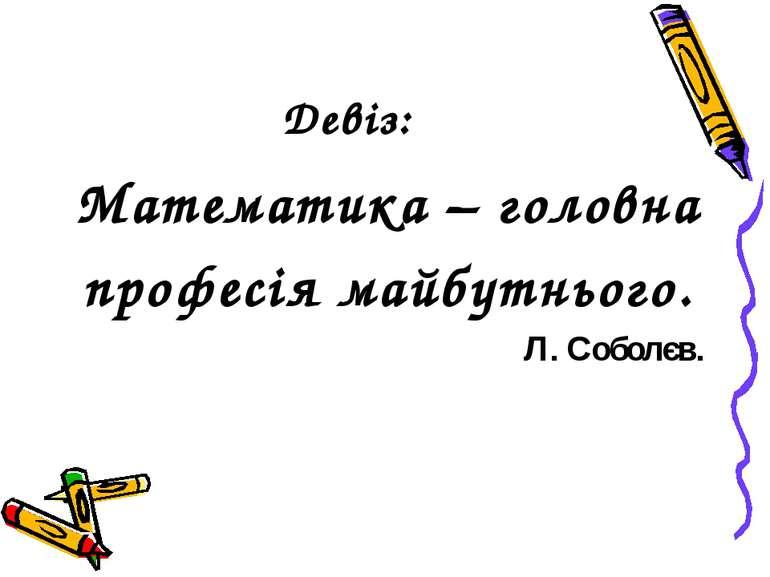 Девіз: Математика – головна професія майбутнього. Л. Соболєв.