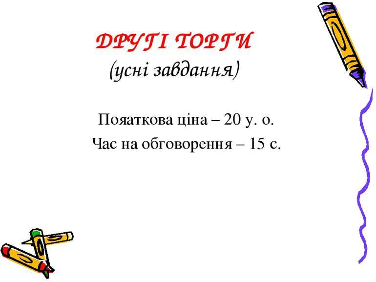 ДРУГІ ТОРГИ (усні завдання) Пояаткова ціна – 20 у. о. Час на обговорення – 15 с.