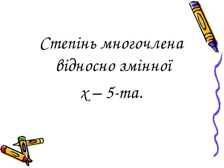 Степінь многочлена відносно змінної х – 5-та.