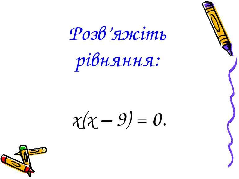 Розв'яжіть рівняння: х(х – 9) = 0.