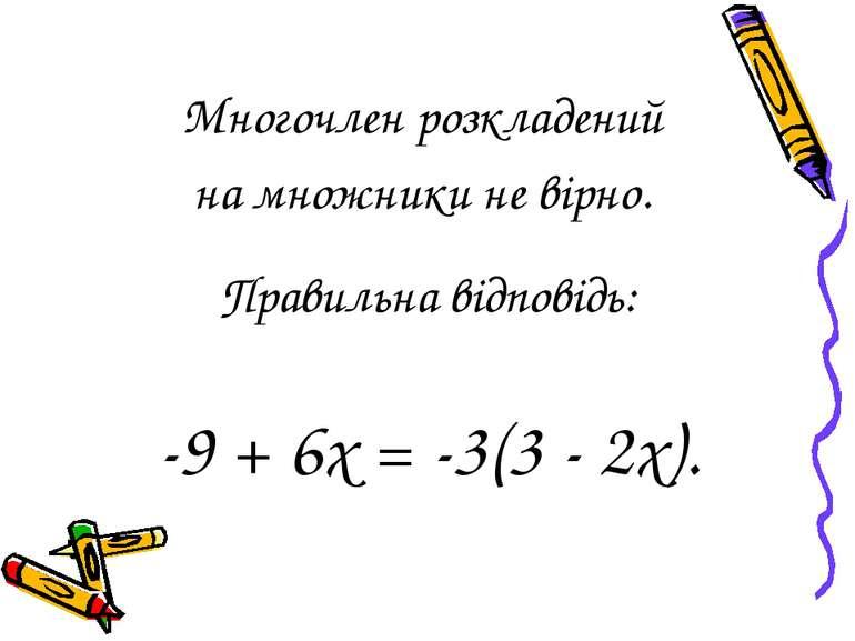 Многочлен розкладений на множники не вірно. Правильна відповідь: -9 + 6х = -3...