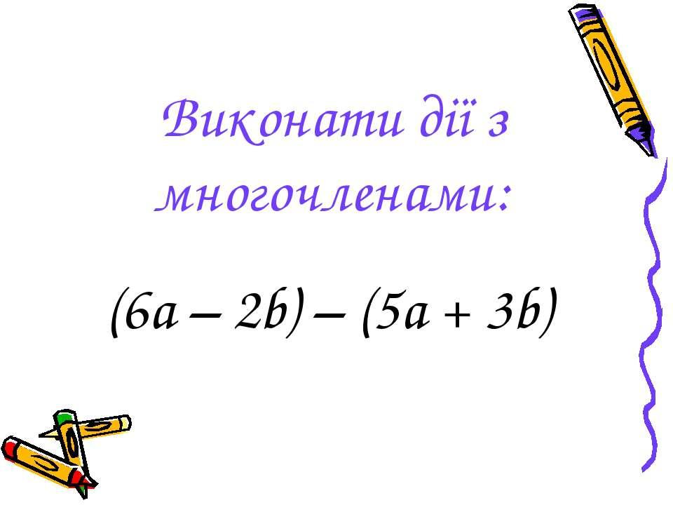 Виконати дії з многочленами: (6а – 2b) – (5a + 3b)
