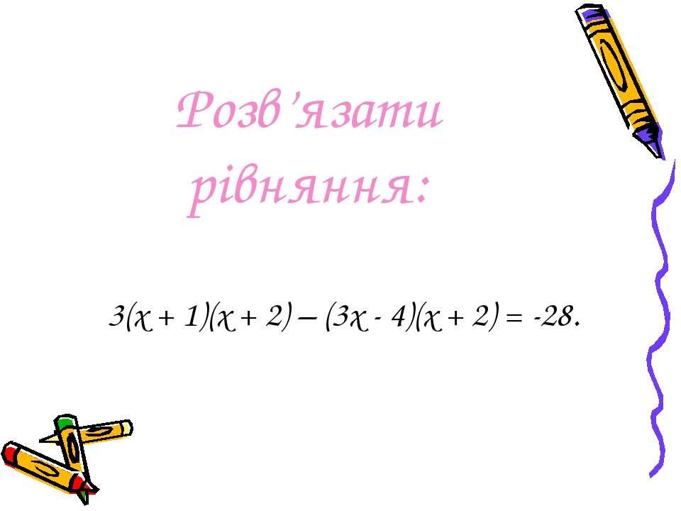 Розв'язати рівняння: 3(х + 1)(х + 2) – (3х - 4)(х + 2) = -28.
