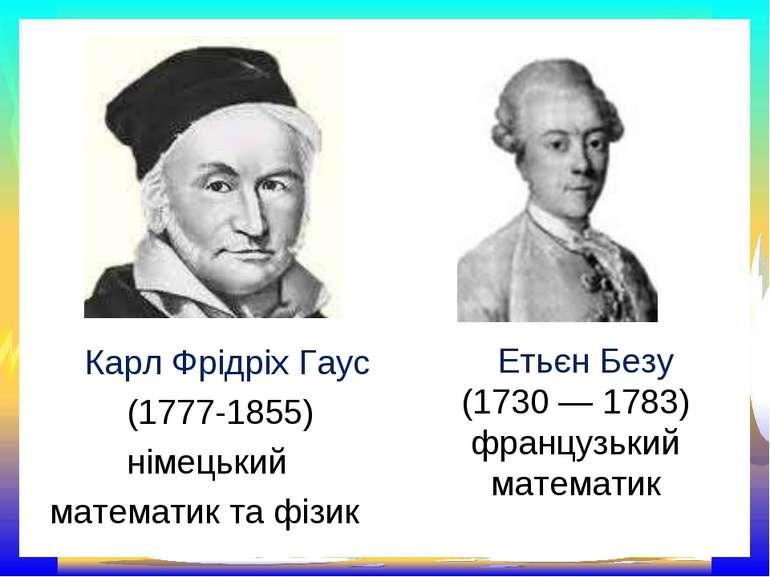 Етьєн Безу (1730 — 1783) французький математик Карл Фрідріх Гаус (1777-1855) ...