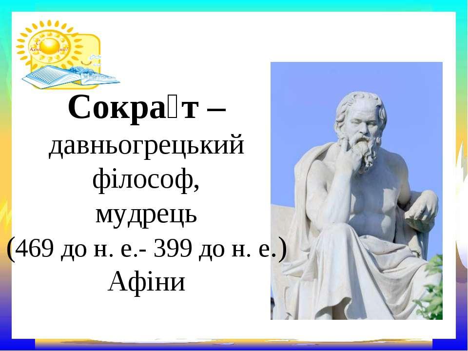 Сокра т – давньогрецький філософ, мудрець (469 до н. е.- 399 до н. е.) Афіни