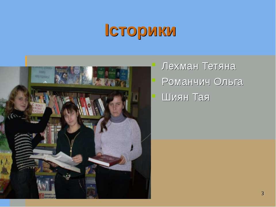 Історики Лехман Тетяна Романчич Ольга Шиян Тая