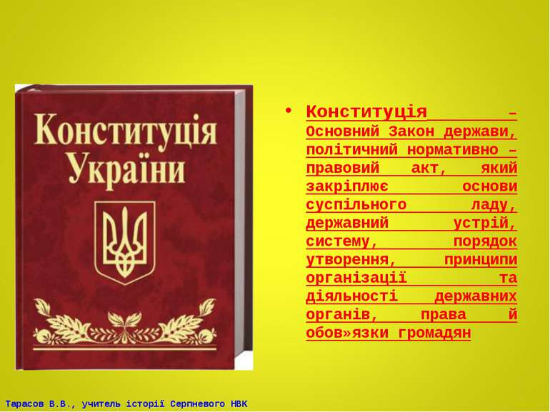 Конституція – Основний Закон держави, політичний нормативно – правовий акт, я...