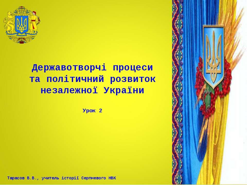 Державотворчі процеси та політичний розвиток незалежної України Урок 2 Тарасо...