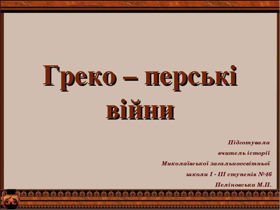 Греко – перські війни Підготувала вчитель історії Миколаївської загальноосвіт...