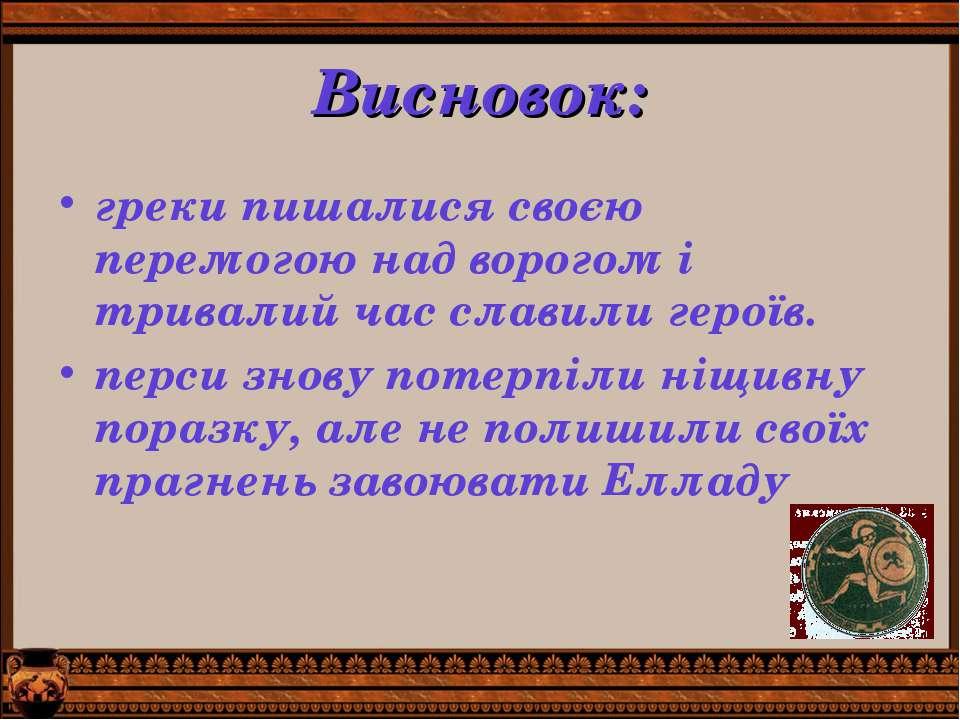 Висновок: греки пишалися своєю перемогою над ворогом і тривалий час славили г...