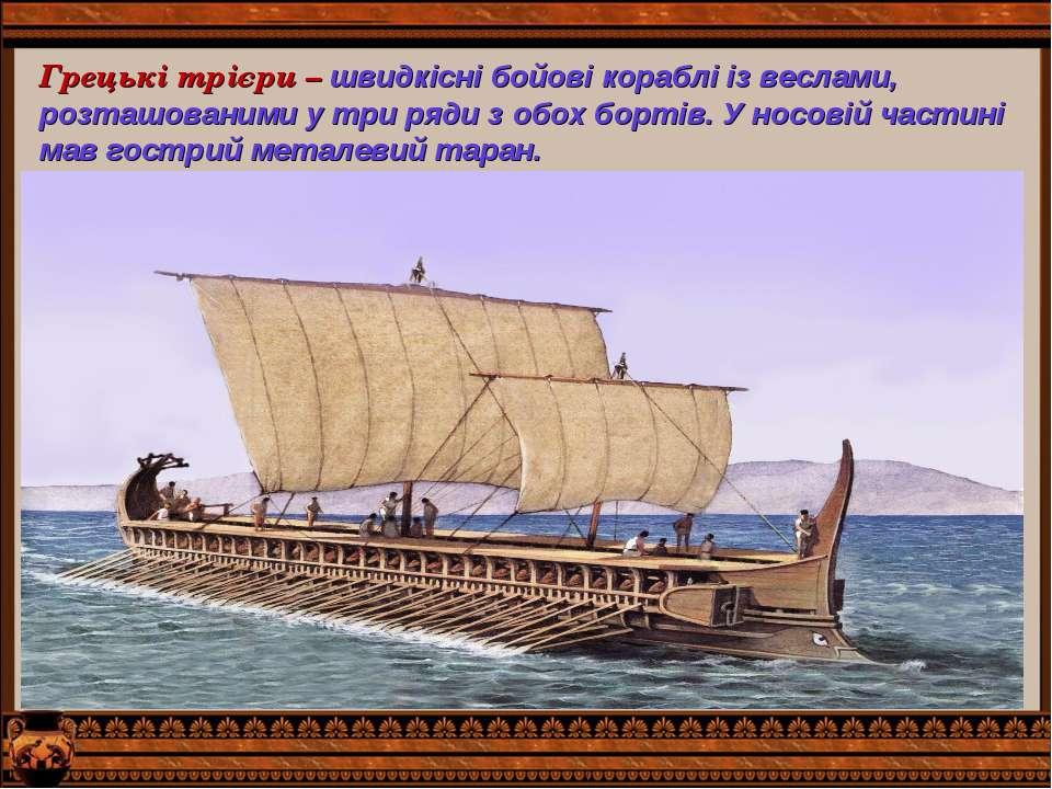 Грецькі трієри – швидкісні бойові кораблі із веслами, розташованими у три ряд...