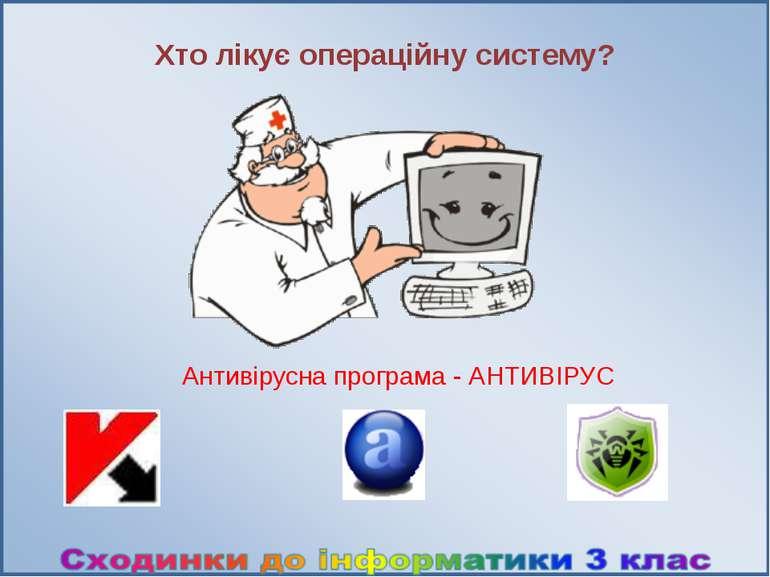 Хто лікує операційну систему? Антивірусна програма - АНТИВІРУС Наша операційн...