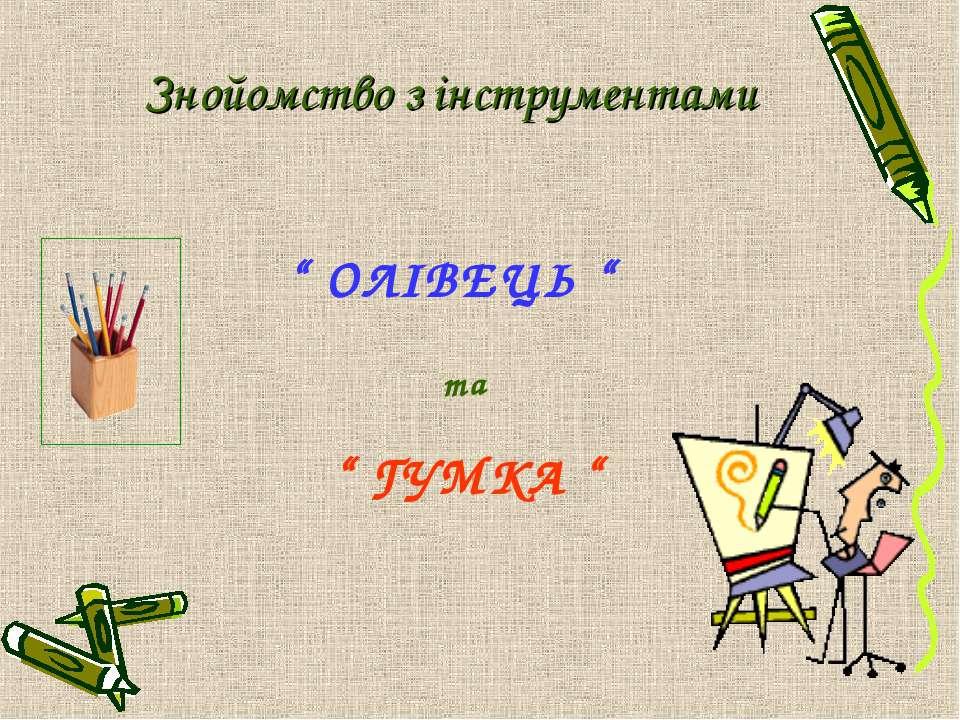 """ ОЛІВЕЦЬ "" Знойомство з інструментами "" ГУМКА "" та"