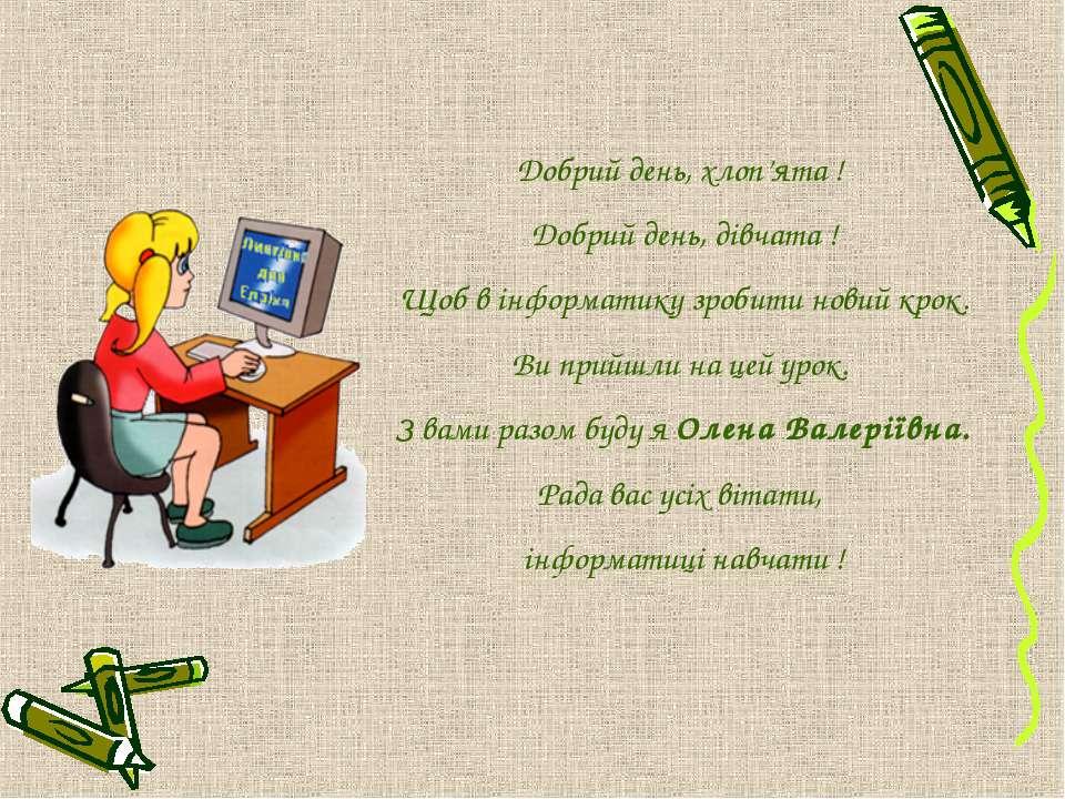 Добрий день, хлоп'ята ! Добрий день, дівчата ! Щоб в інформатику зробити нови...