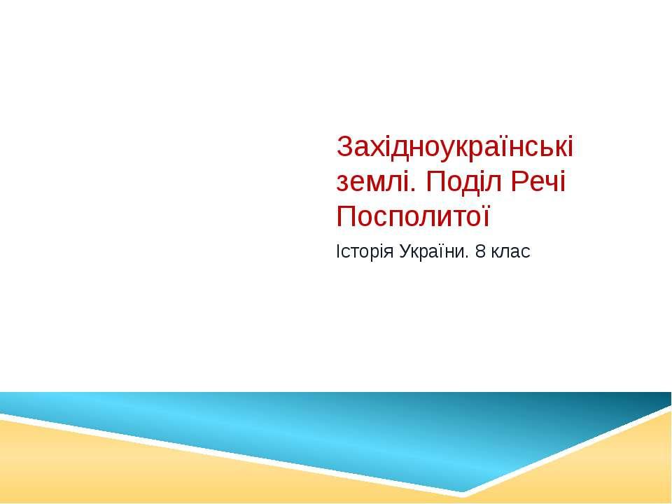 Західноукраїнські землі. Поділ Речі Посполитої Історія України. 8 клас
