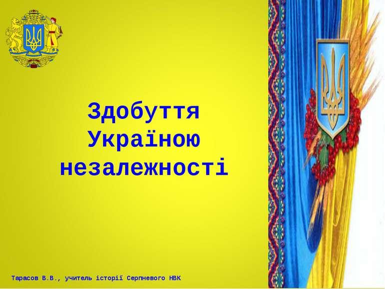 Здобуття Україною незалежності Тарасов В.В., учитель історії Серпневого НВК