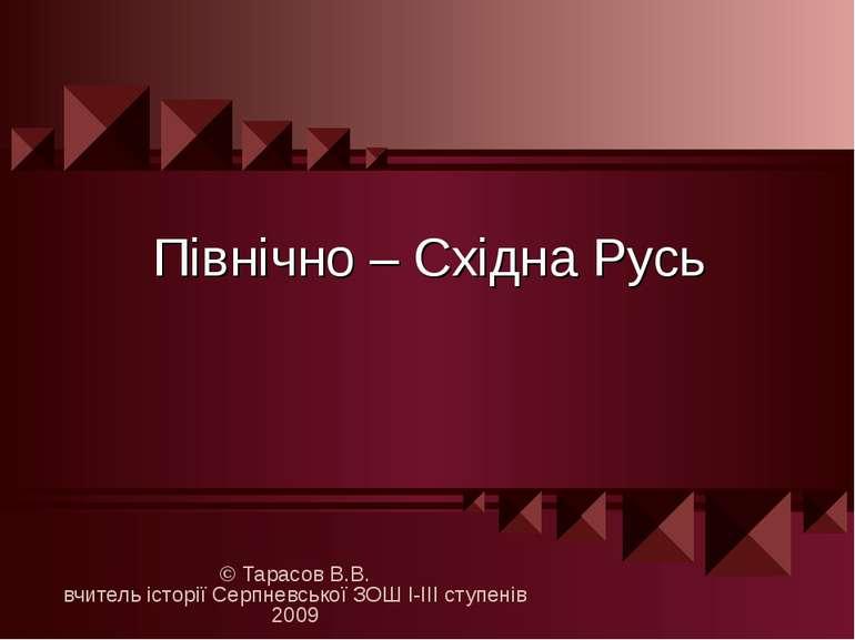 Північно – Східна Русь © Тарасов В.В. вчитель історії Серпневської ЗОШ І-ІІІ ...