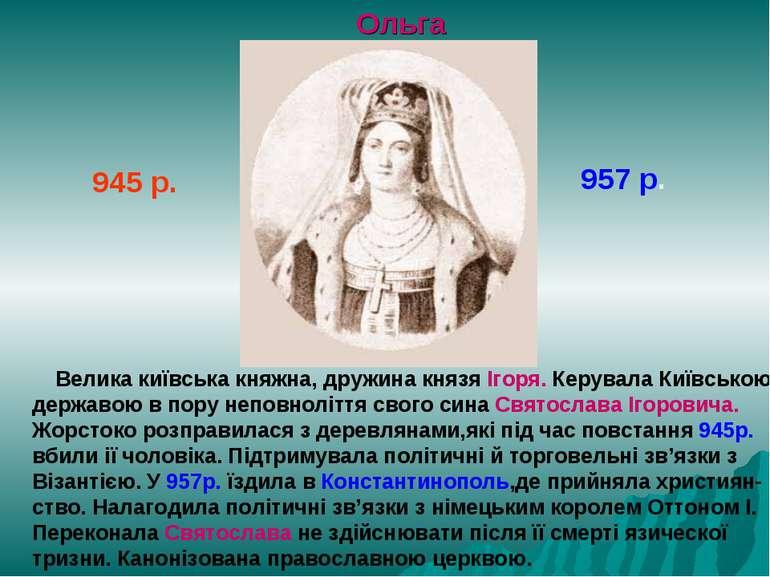 Ольга 945 р. 957 р. Велика київська княжна, дружина князя Ігоря. Керувала Киї...