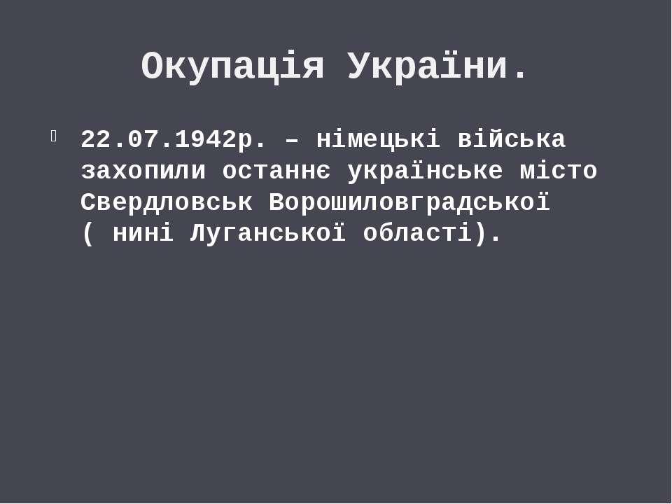 Окупація України. 22.07.1942р. – німецькі війська захопили останнє українське...