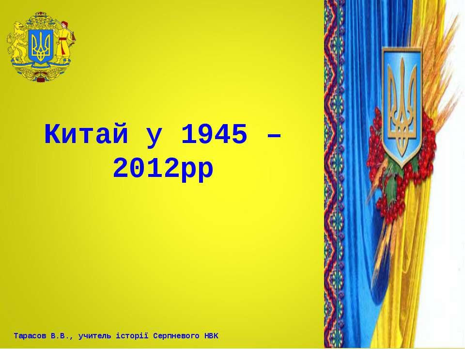 Китай у 1945 – 2012рр Тарасов В.В., учитель історії Серпневого НВК
