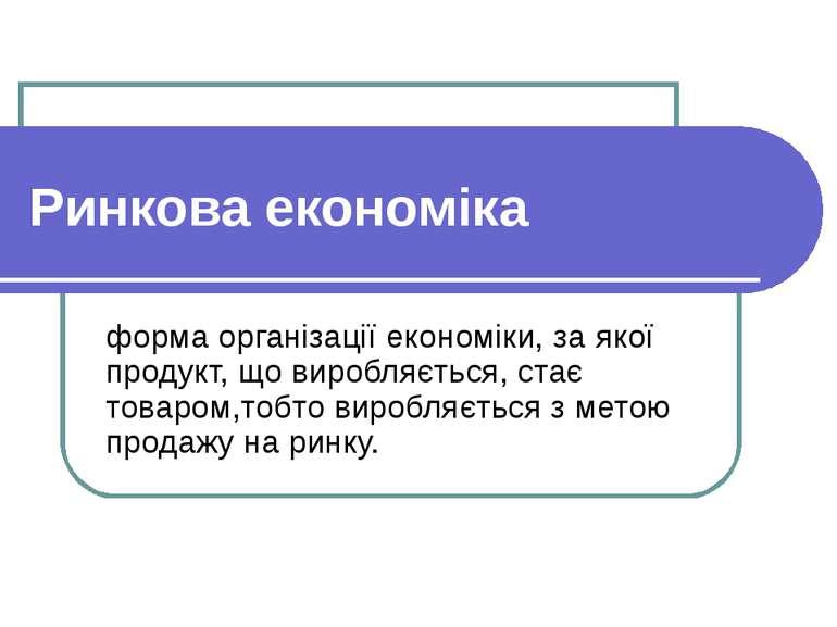 Ринкова економіка форма організації економіки, за якої продукт, що виробляєть...