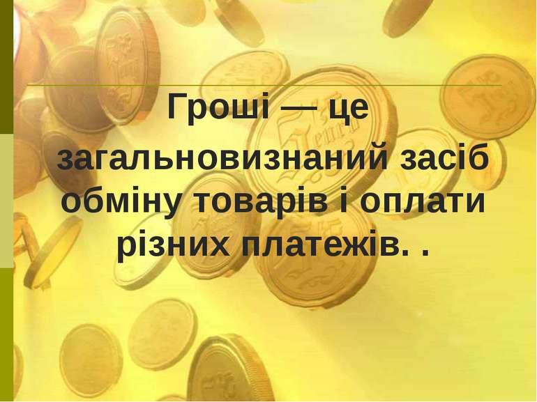 Гроші — це загальновизнаний засіб обміну товарів і оплати різних платежів. .