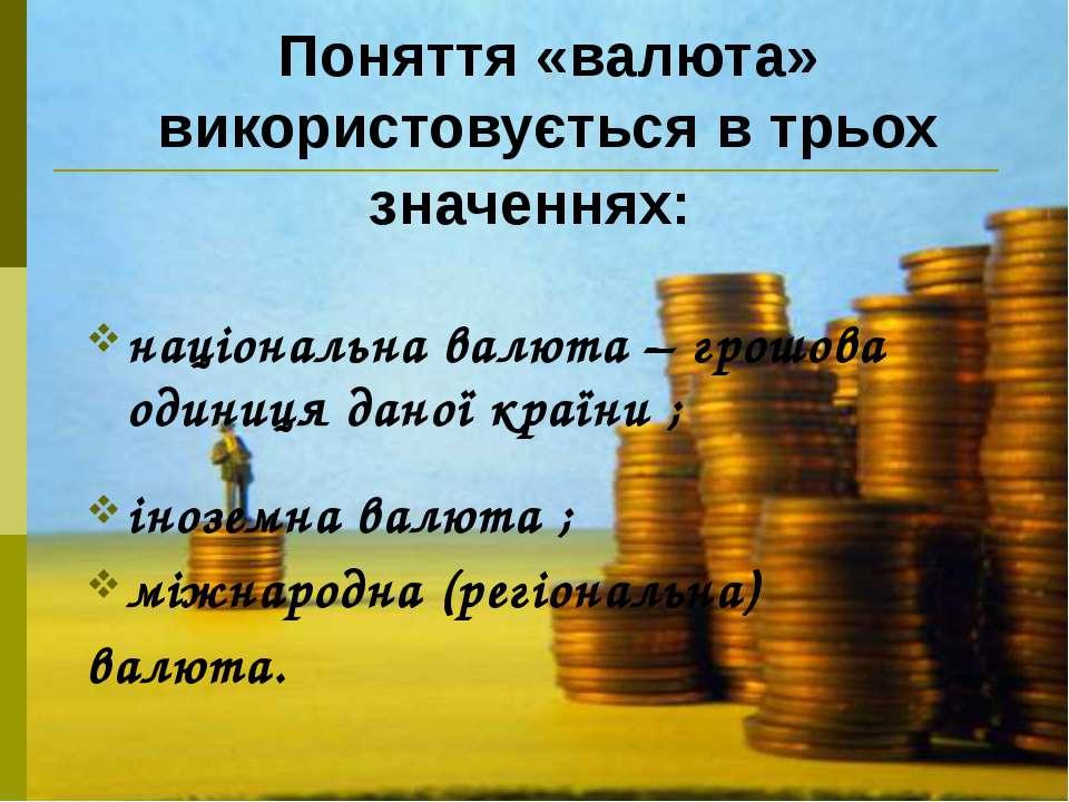 Поняття «валюта» використовується в трьох значеннях: національна валюта – гро...