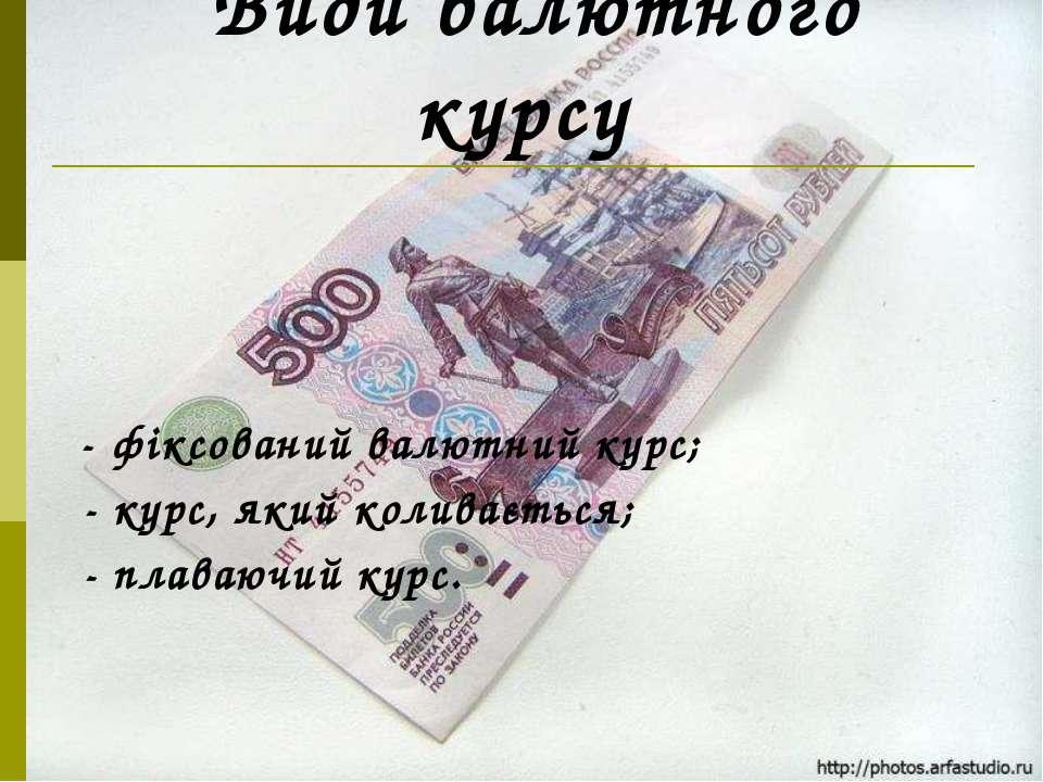 Види валютного курсу - фіксований валютний курс; - курс, який коливається; - ...