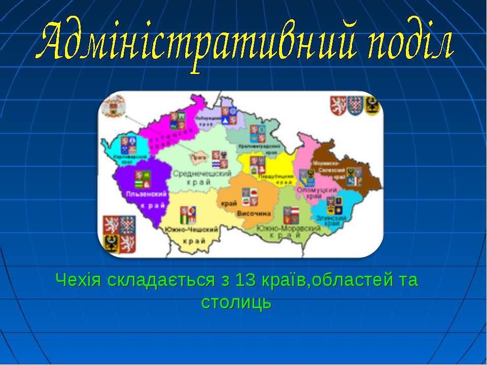 Чехія складається з 13 країв,областей та столиць