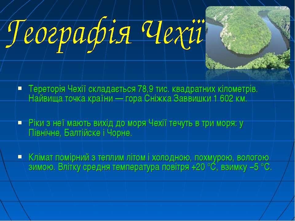 Тереторія Чехії складається 78,9 тис. квадратних кілометрів. Найвища точка кр...