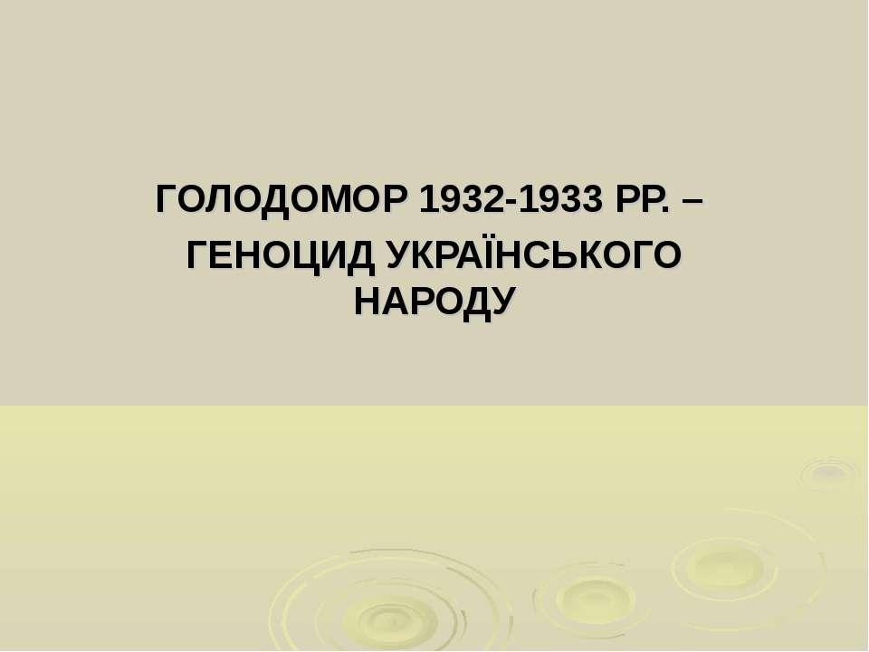 ГОЛОДОМОР 1932-1933 РР. – ГЕНОЦИД УКРАЇНСЬКОГО НАРОДУ