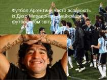 Футбол Аргентини часто асоціюють із Дієго Марадоною - найкращим футболістом с...