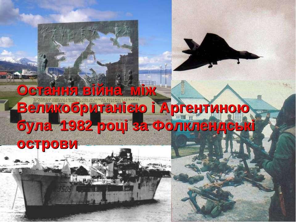 Остання війна між Великобританією і Аргентиною була 1982 році за Фолклендські...