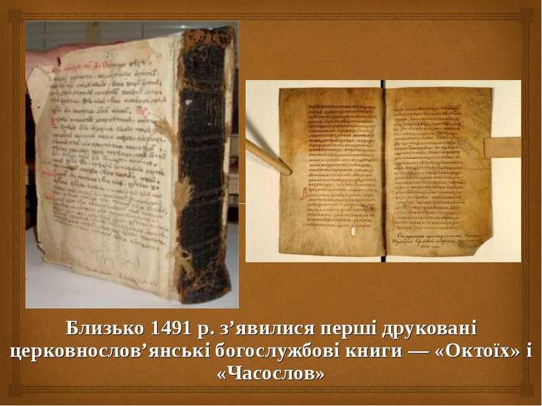 Близько 1491 р. з'явилися перші друковані церковнослов'янські богослужбові кн...