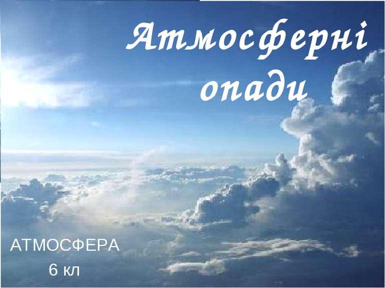 Атмосферні опади АТМОСФЕРА 6 кл