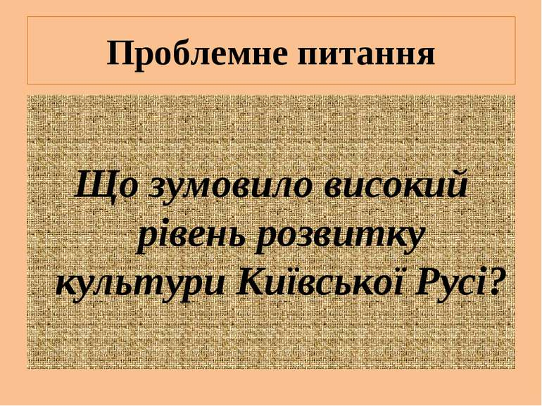 Проблемне питання Що зумовило високий рівень розвитку культури Київської Русі?